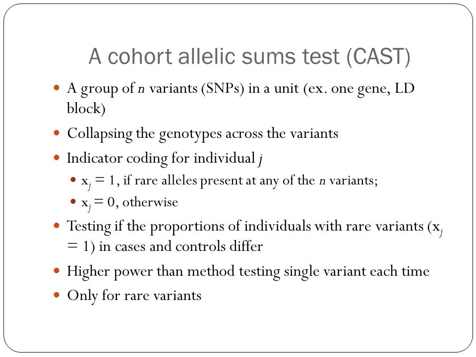 A cohort allelic sums test (CAST) A group of n variants (SNPs) in a unit (ex. one gene, LD block) Collapsing the genotypes across the variants Indicat