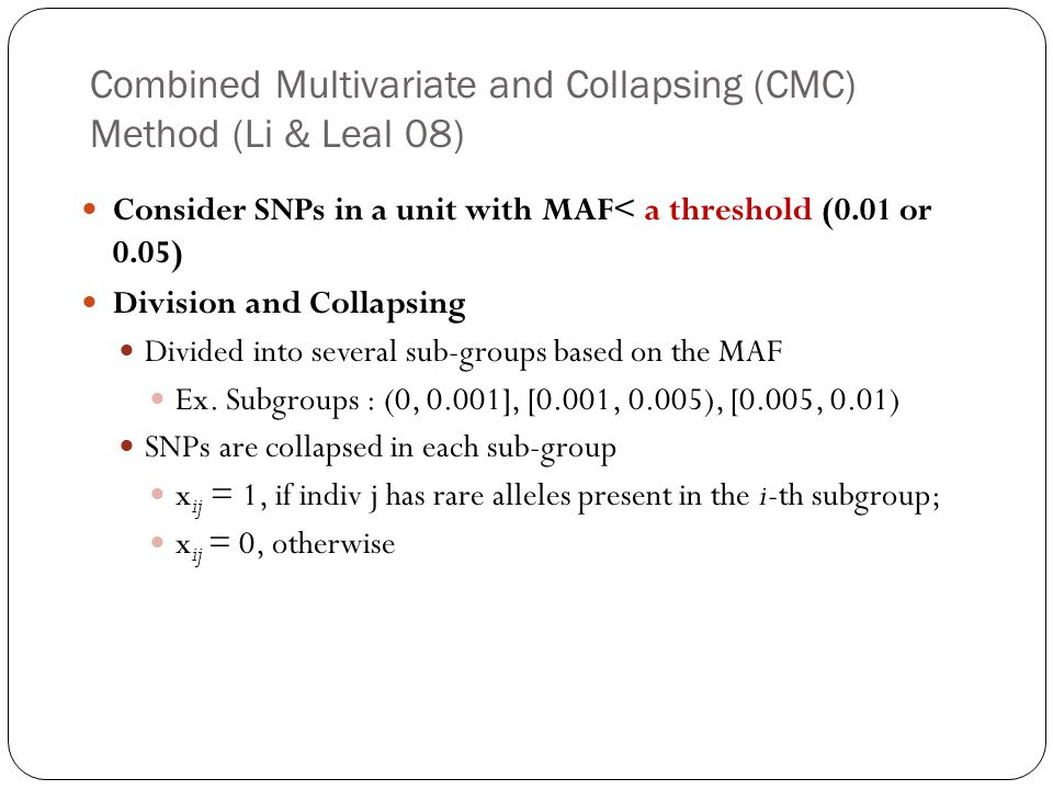Combined Multivariate and Collapsing (CMC) Method (Li & Leal 08) Consider SNPs in a unit with MAF< a threshold (0.01 or 0.05) Division and Collapsing