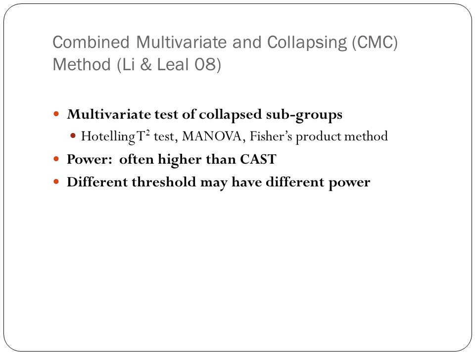 Combined Multivariate and Collapsing (CMC) Method (Li & Leal 08) Multivariate test of collapsed sub-groups Hotelling T 2 test, MANOVA, Fisher's produc