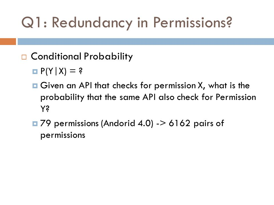 Q1: Redundancy in Permissions?  Conditional Probability  P(Y|X) = ?  Given an API that checks for permission X, what is the probability that the sa