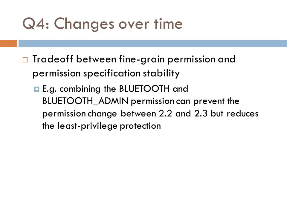 Q4: Changes over time  Tradeoff between fine-grain permission and permission specification stability  E.g. combining the BLUETOOTH and BLUETOOTH_ADM