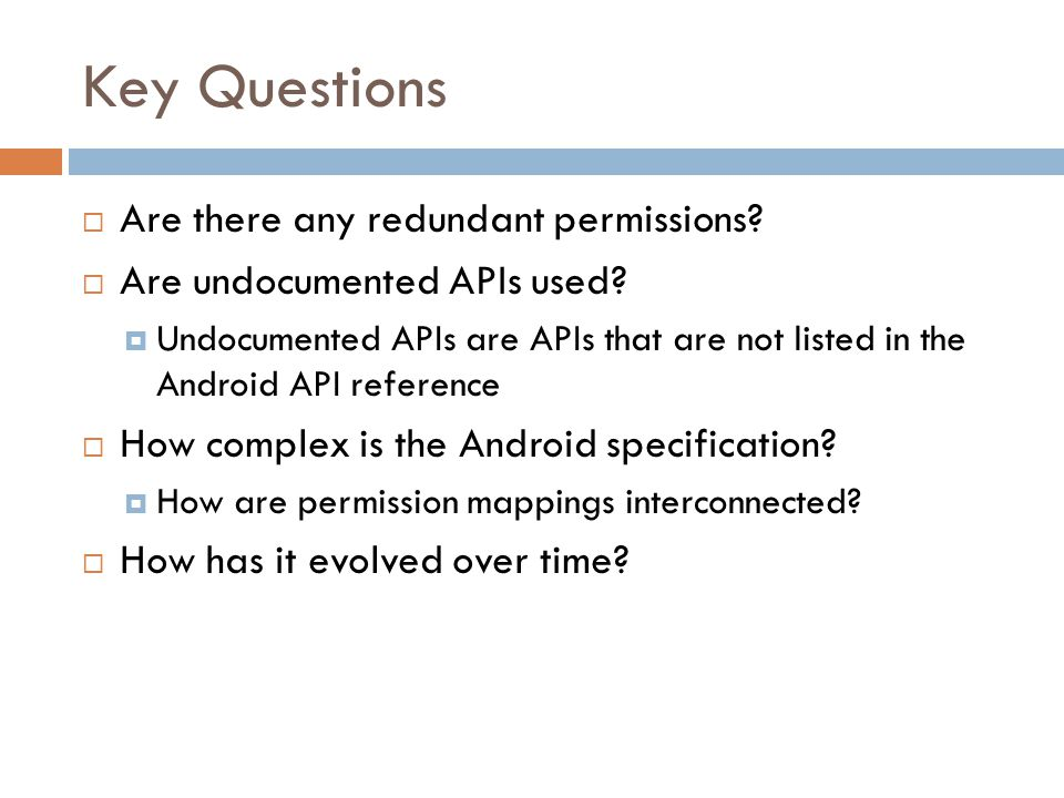 Key Questions  Are there any redundant permissions?  Are undocumented APIs used?  Undocumented APIs are APIs that are not listed in the Android API
