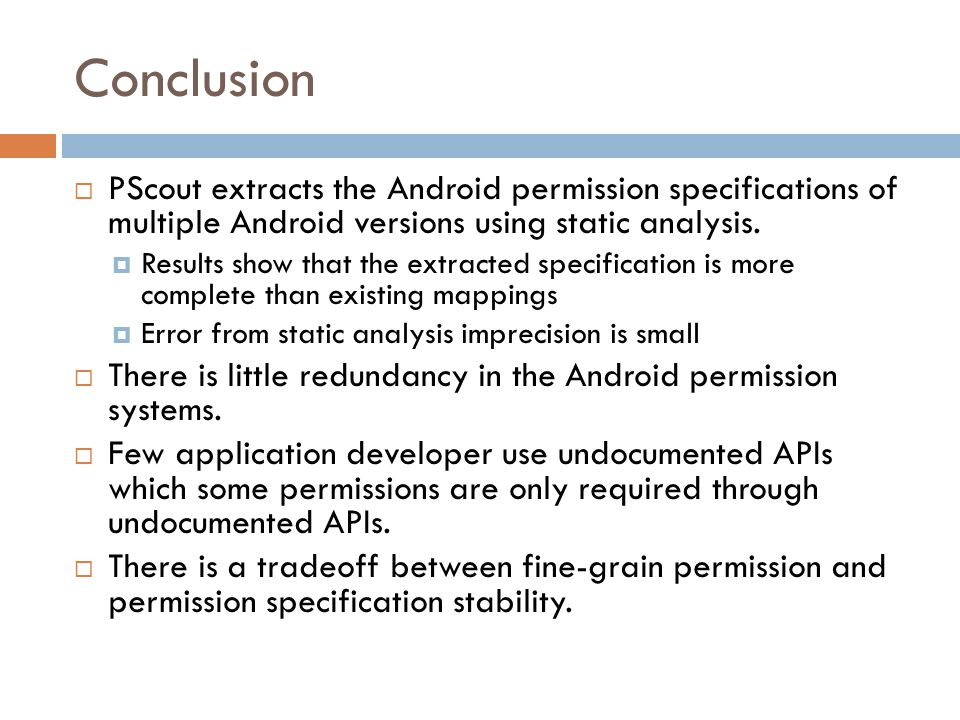 Conclusion  PScout extracts the Android permission specifications of multiple Android versions using static analysis.  Results show that the extract