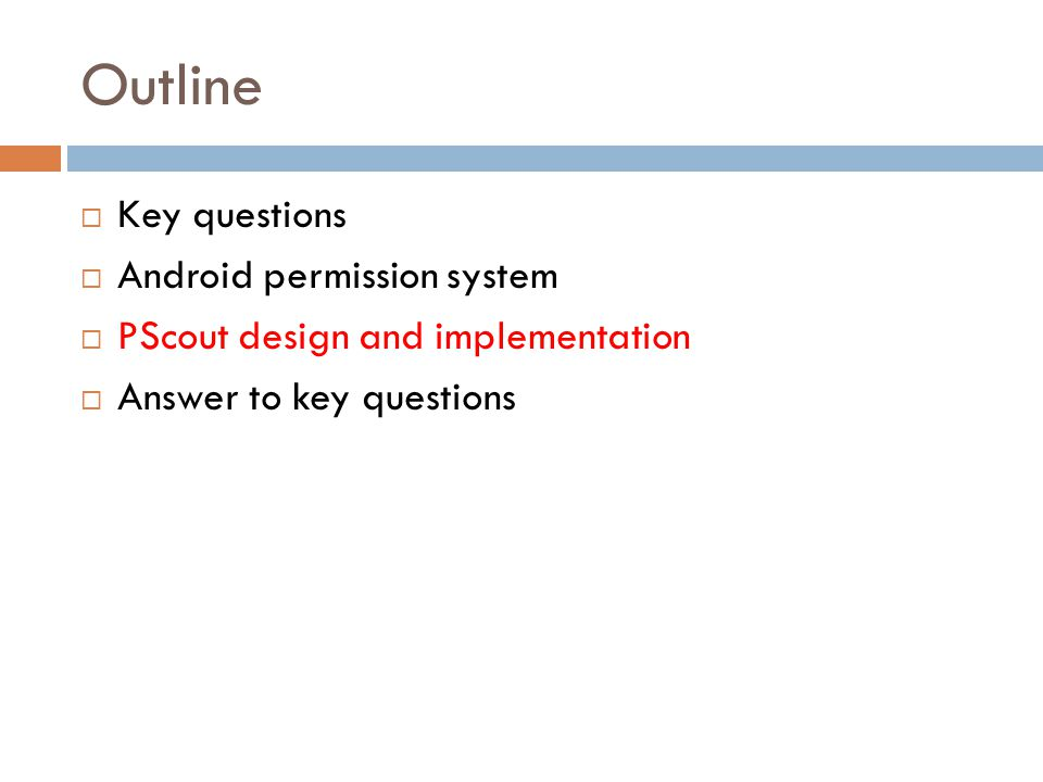 Outline  Key questions  Android permission system  PScout design and implementation  Answer to key questions