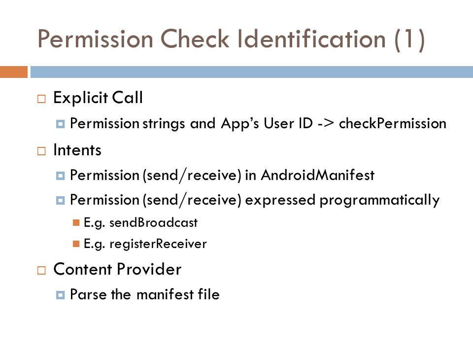 Permission Check Identification (1)  Explicit Call  Permission strings and App's User ID -> checkPermission  Intents  Permission (send/receive) in