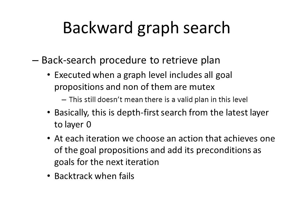 Backward graph search – Back-search procedure to retrieve plan Executed when a graph level includes all goal propositions and non of them are mutex – This still doesn't mean there is a valid plan in this level Basically, this is depth-first search from the latest layer to layer 0 At each iteration we choose an action that achieves one of the goal propositions and add its preconditions as goals for the next iteration Backtrack when fails