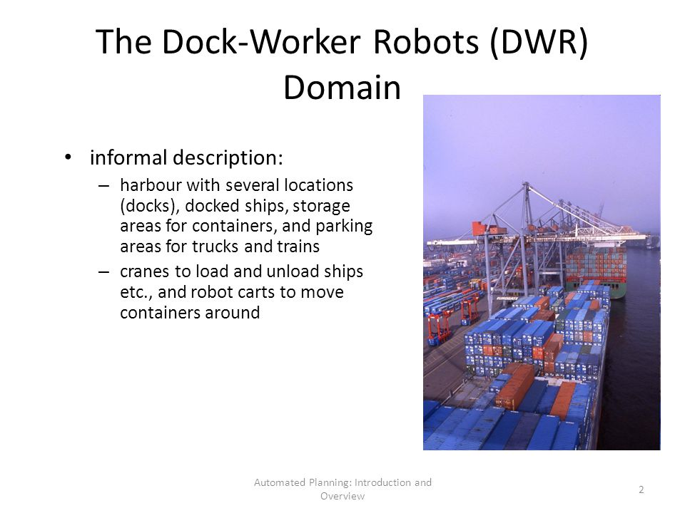 Automated Planning: Introduction and Overview 2 The Dock-Worker Robots (DWR) Domain informal description: – harbour with several locations (docks), docked ships, storage areas for containers, and parking areas for trucks and trains – cranes to load and unload ships etc., and robot carts to move containers around