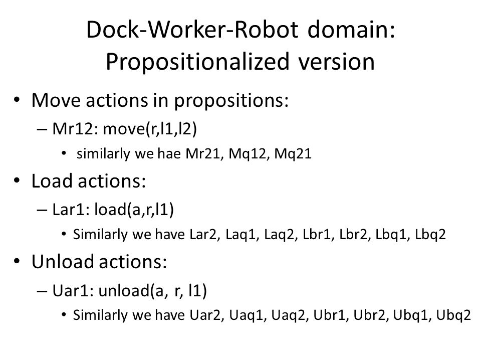 Dock-Worker-Robot domain: Propositionalized version Move actions in propositions: – Mr12: move(r,l1,l2) similarly we hae Mr21, Mq12, Mq21 Load actions: – Lar1: load(a,r,l1) Similarly we have Lar2, Laq1, Laq2, Lbr1, Lbr2, Lbq1, Lbq2 Unload actions: – Uar1: unload(a, r, l1) Similarly we have Uar2, Uaq1, Uaq2, Ubr1, Ubr2, Ubq1, Ubq2