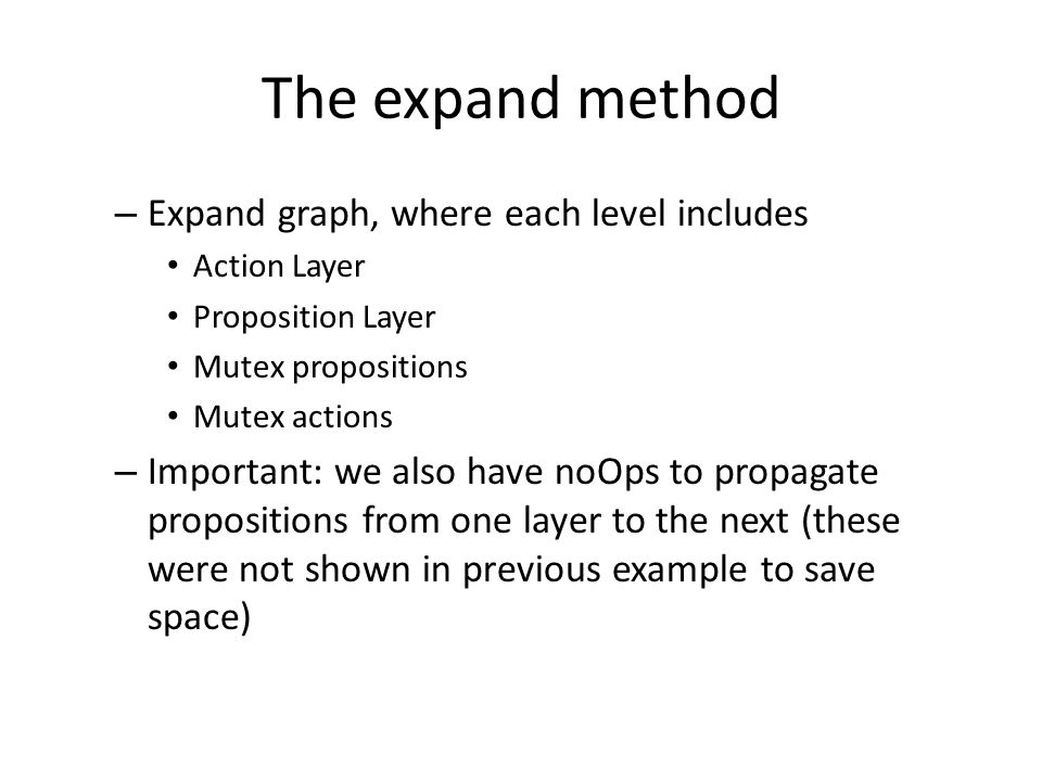 The expand method – Expand graph, where each level includes Action Layer Proposition Layer Mutex propositions Mutex actions – Important: we also have