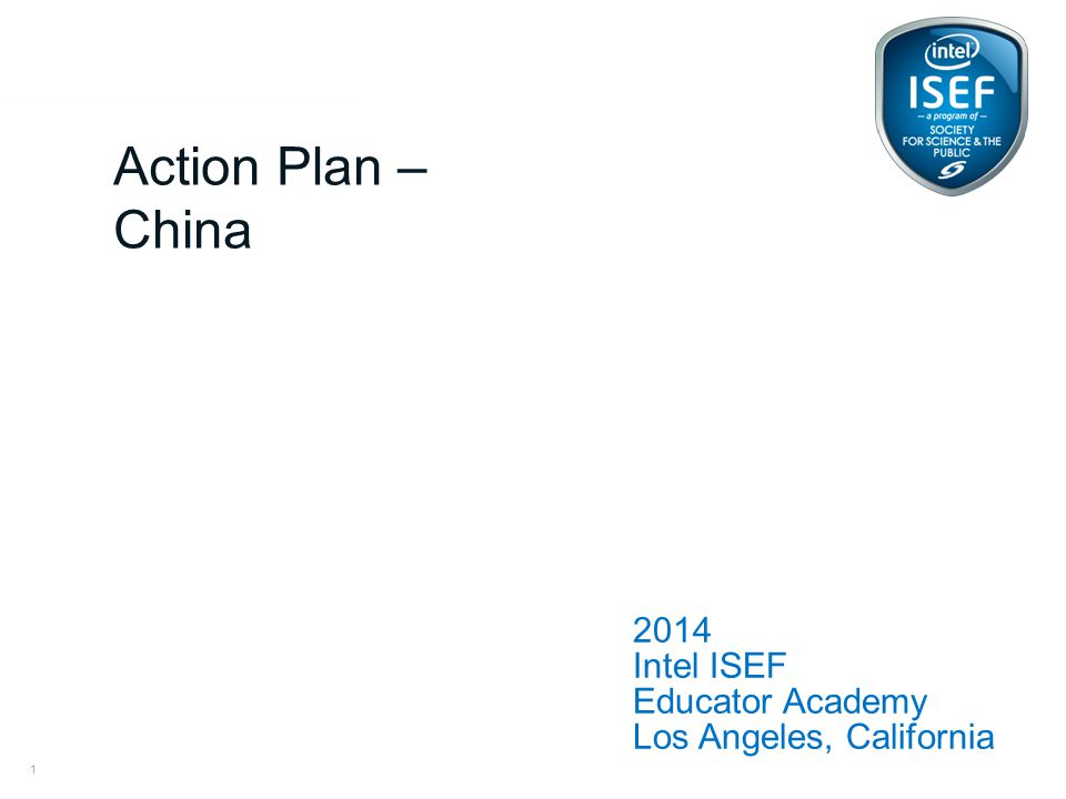 Intel ISEF Educator Academy Intel ® Education Programs 2014 Intel ISEF Educator Academy Los Angeles, California Action Plan – China 1