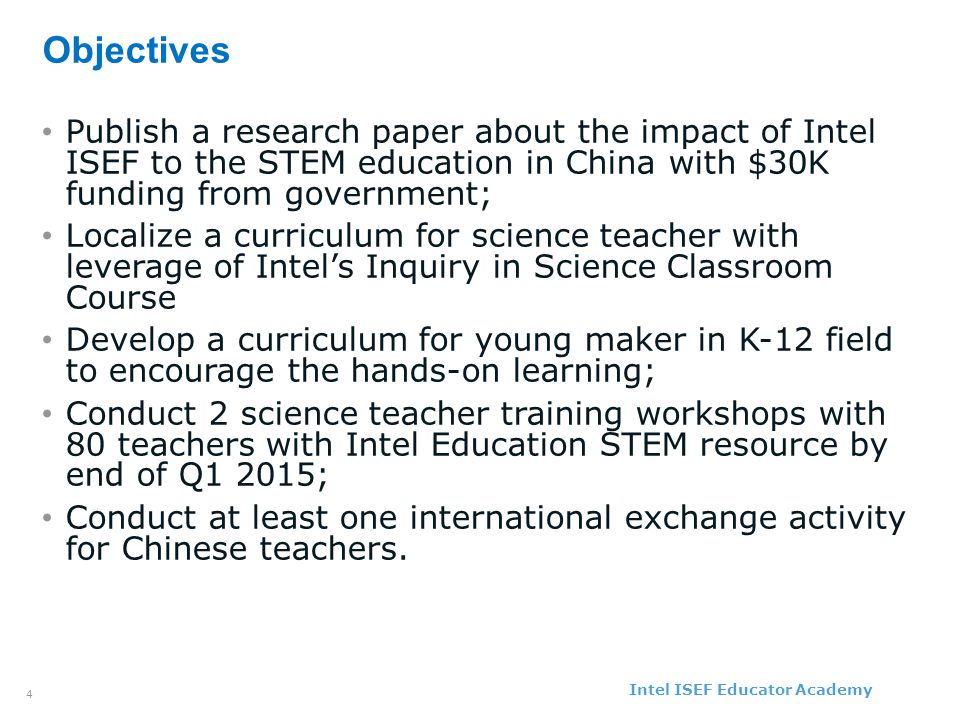Intel ISEF Educator Academy Intel ® Education Programs 4 Objectives Publish a research paper about the impact of Intel ISEF to the STEM education in China with $30K funding from government; Localize a curriculum for science teacher with leverage of Intel's Inquiry in Science Classroom Course Develop a curriculum for young maker in K-12 field to encourage the hands-on learning; Conduct 2 science teacher training workshops with 80 teachers with Intel Education STEM resource by end of Q1 2015; Conduct at least one international exchange activity for Chinese teachers.