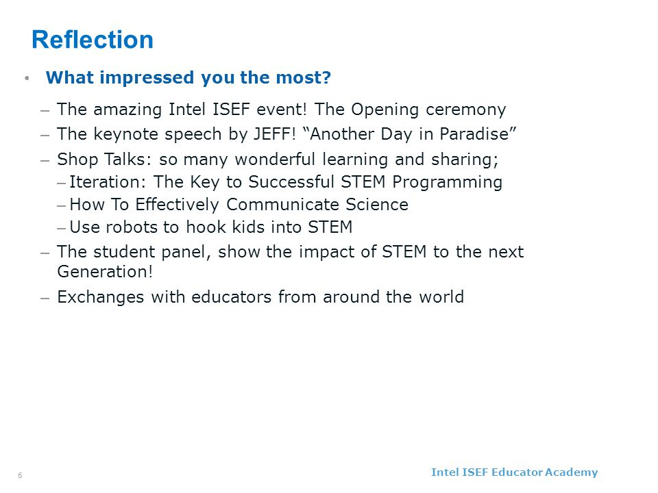 Intel ISEF Educator Academy Intel ® Education Programs 6 Reflection What impressed you the most.