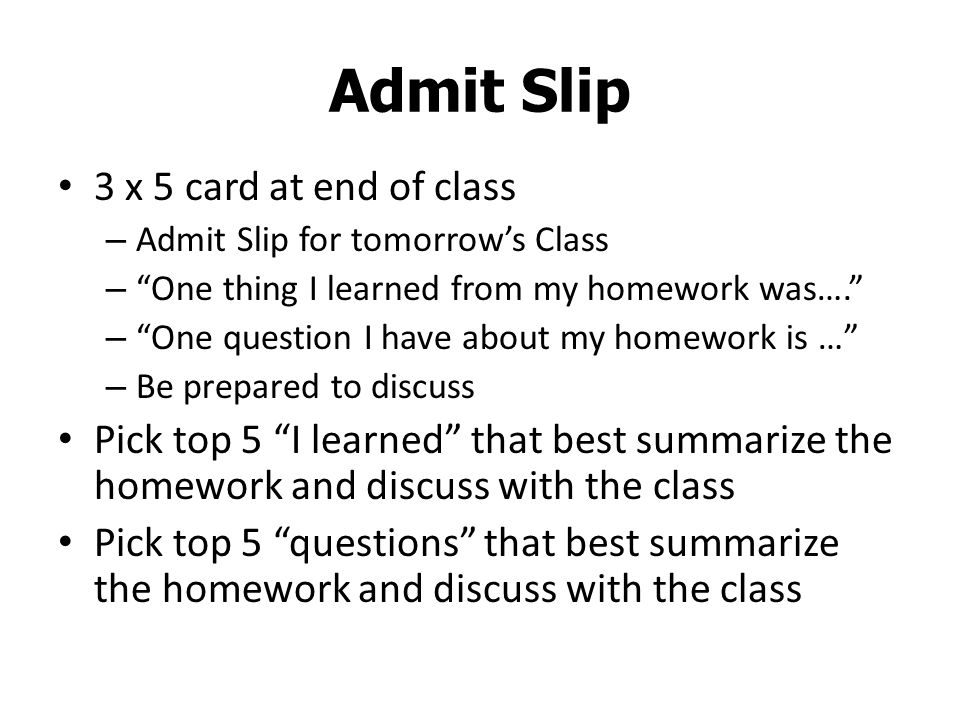 Admit Slip 3 x 5 card at end of class – Admit Slip for tomorrow's Class – One thing I learned from my homework was…. – One question I have about my homework is … – Be prepared to discuss Pick top 5 I learned that best summarize the homework and discuss with the class Pick top 5 questions that best summarize the homework and discuss with the class
