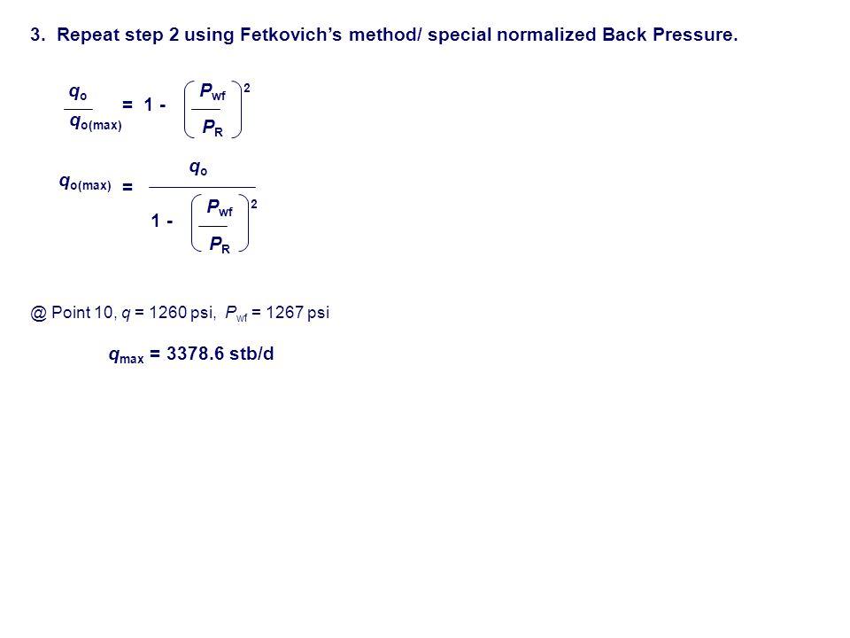 3. Repeat step 2 using Fetkovich's method/ special normalized Back Pressure. qoqo q o(max) 1 - P wf PRPR = 2 q o(max) = qoqo 1 - P wf PRPR 2 q max = 3