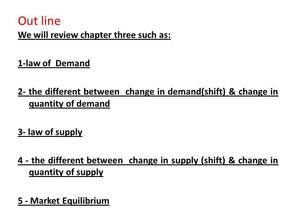 Out line We will review chapter three such as: 1-law of Demand 2- the different between change in demand(shift) & change in quantity of demand 3- law of supply 4 - the different between change in supply (shift) & change in quantity of supply 5 - Market Equilibrium
