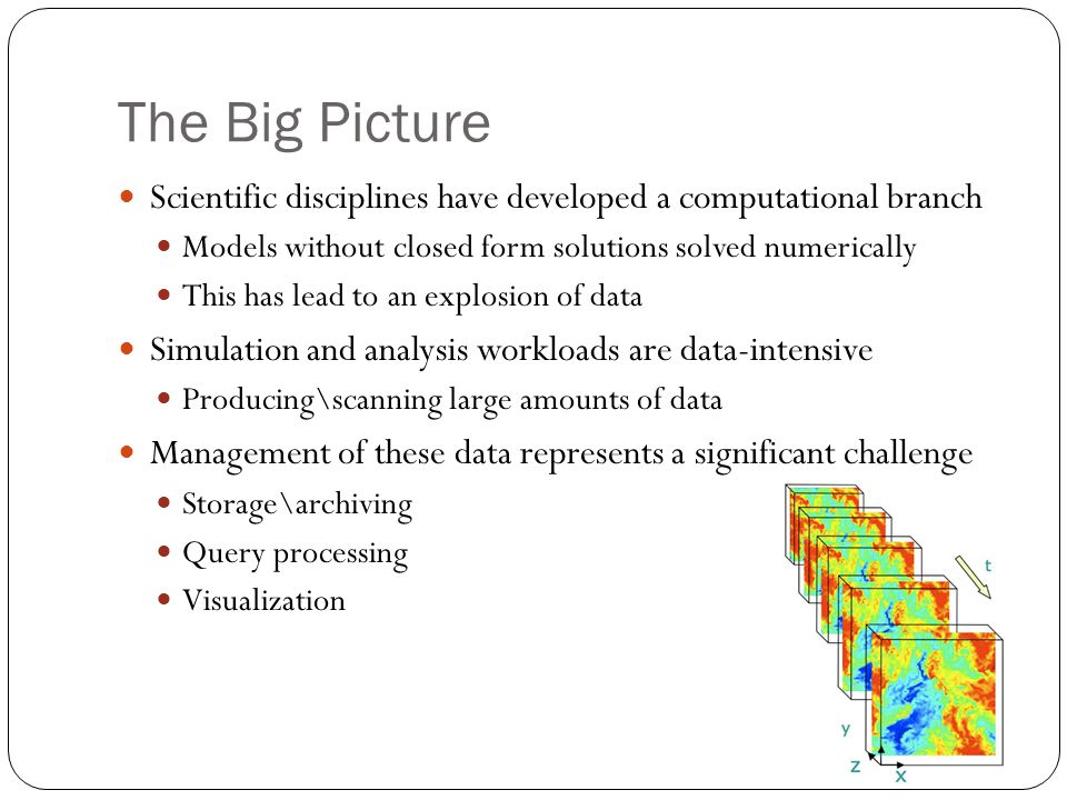 The Big Picture Scientific disciplines have developed a computational branch Models without closed form solutions solved numerically This has lead to an explosion of data Simulation and analysis workloads are data-intensive Producing\scanning large amounts of data Management of these data represents a significant challenge Storage\archiving Query processing Visualization