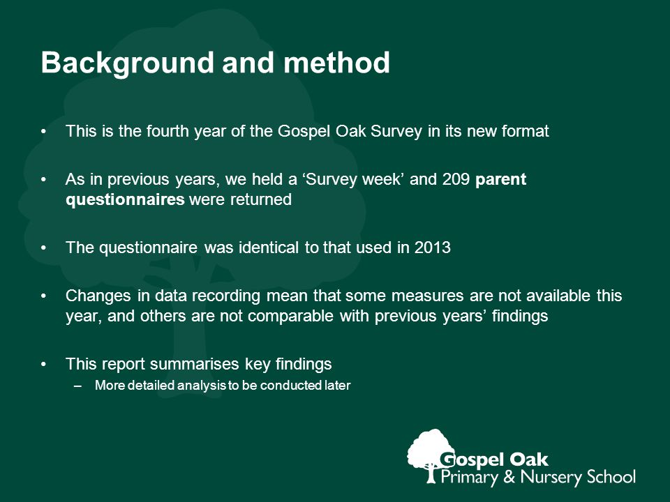 Background and method This is the fourth year of the Gospel Oak Survey in its new format As in previous years, we held a 'Survey week' and 209 parent questionnaires were returned The questionnaire was identical to that used in 2013 Changes in data recording mean that some measures are not available this year, and others are not comparable with previous years' findings This report summarises key findings –More detailed analysis to be conducted later