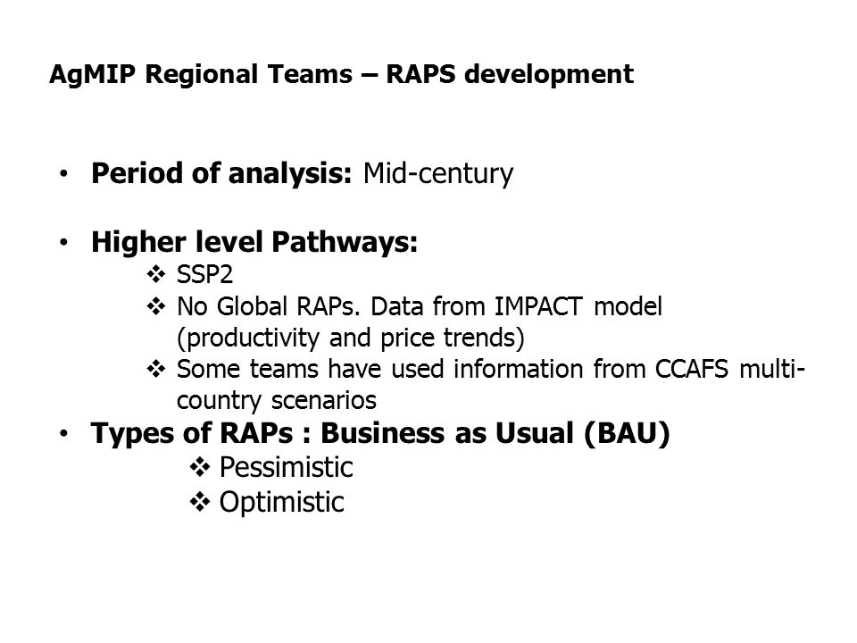 AgMIP Regional Teams – RAPS development Period of analysis: Mid-century Higher level Pathways:  SSP2  No Global RAPs.