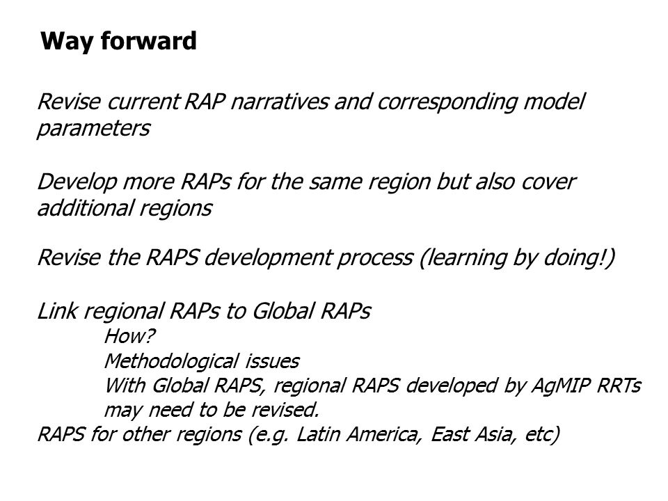 Way forward Revise current RAP narratives and corresponding model parameters Develop more RAPs for the same region but also cover additional regions Revise the RAPS development process (learning by doing!) Link regional RAPs to Global RAPs How.