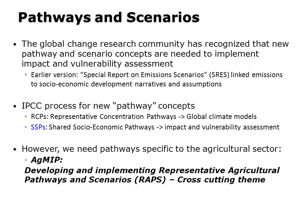 The global change research community has recognized that new pathway and scenario concepts are needed to implement impact and vulnerability assessment ◦ Earlier version: Special Report on Emissions Scenarios (SRES) linked emissions to socio-economic development narratives and assumptions IPCC process for new pathway concepts ◦ RCPs: Representative Concentration Pathways -> Global climate models ◦ SSPs: Shared Socio-Economic Pathways -> impact and vulnerability assessment However, we need pathways specific to the agricultural sector: ◦AgMIP: Developing and implementing Representative Agricultural Pathways and Scenarios (RAPS) – Cross cutting theme Pathways and Scenarios