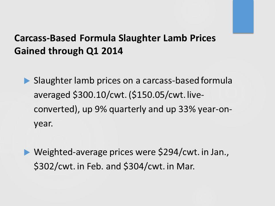 Carcass-Based Formula Slaughter Lamb Prices Gained through Q1 2014  Slaughter lamb prices on a carcass-based formula averaged $300.10/cwt.