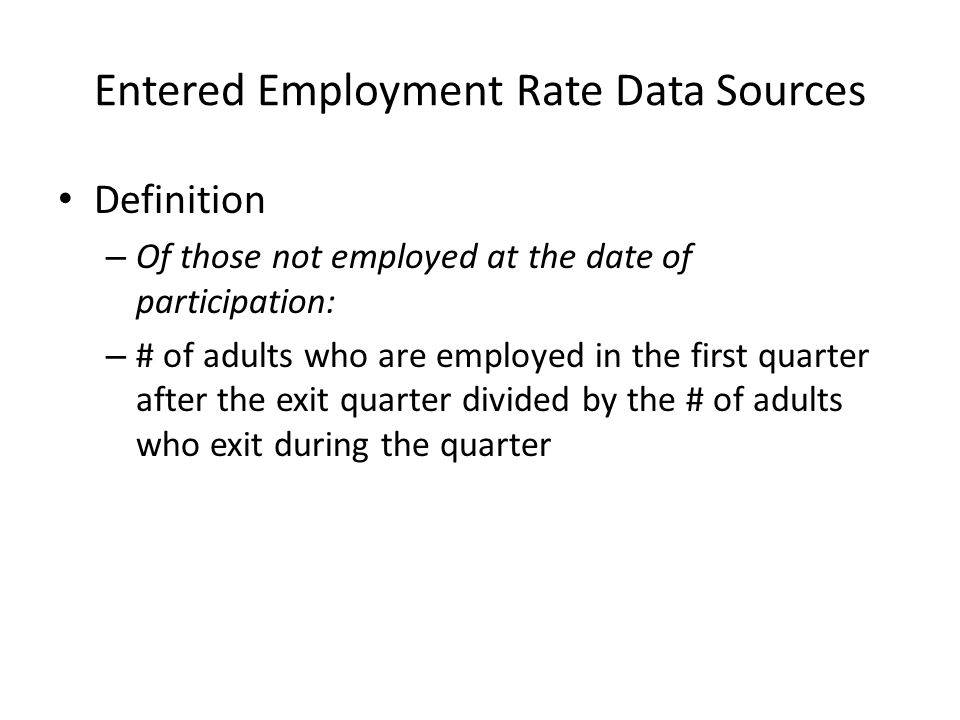 Entered Employment Rate Data Sources Definition – Of those not employed at the date of participation: – # of adults who are employed in the first quarter after the exit quarter divided by the # of adults who exit during the quarter