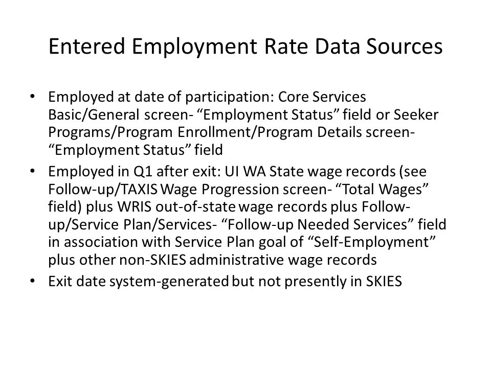 Entered Employment Rate Data Sources Employed at date of participation: Core Services Basic/General screen- Employment Status field or Seeker Programs/Program Enrollment/Program Details screen- Employment Status field Employed in Q1 after exit: UI WA State wage records (see Follow-up/TAXIS Wage Progression screen- Total Wages field) plus WRIS out-of-state wage records plus Follow- up/Service Plan/Services- Follow-up Needed Services field in association with Service Plan goal of Self-Employment plus other non-SKIES administrative wage records Exit date system-generated but not presently in SKIES