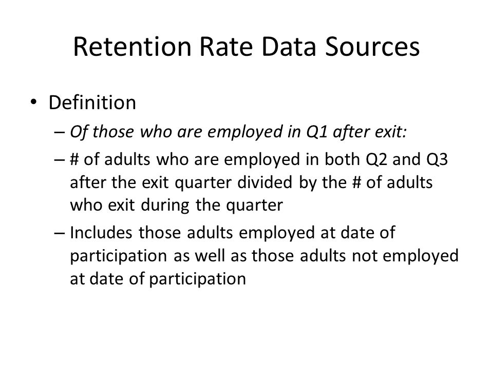 Retention Rate Data Sources Definition – Of those who are employed in Q1 after exit: – # of adults who are employed in both Q2 and Q3 after the exit quarter divided by the # of adults who exit during the quarter – Includes those adults employed at date of participation as well as those adults not employed at date of participation