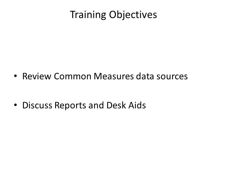 Training Objectives Review Common Measures data sources Discuss Reports and Desk Aids