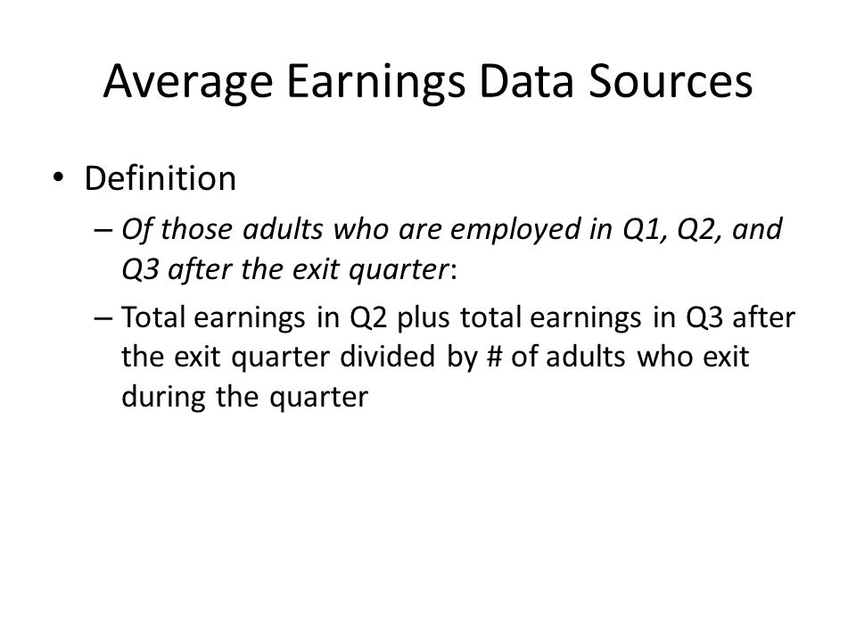 Average Earnings Data Sources Definition – Of those adults who are employed in Q1, Q2, and Q3 after the exit quarter: – Total earnings in Q2 plus total earnings in Q3 after the exit quarter divided by # of adults who exit during the quarter