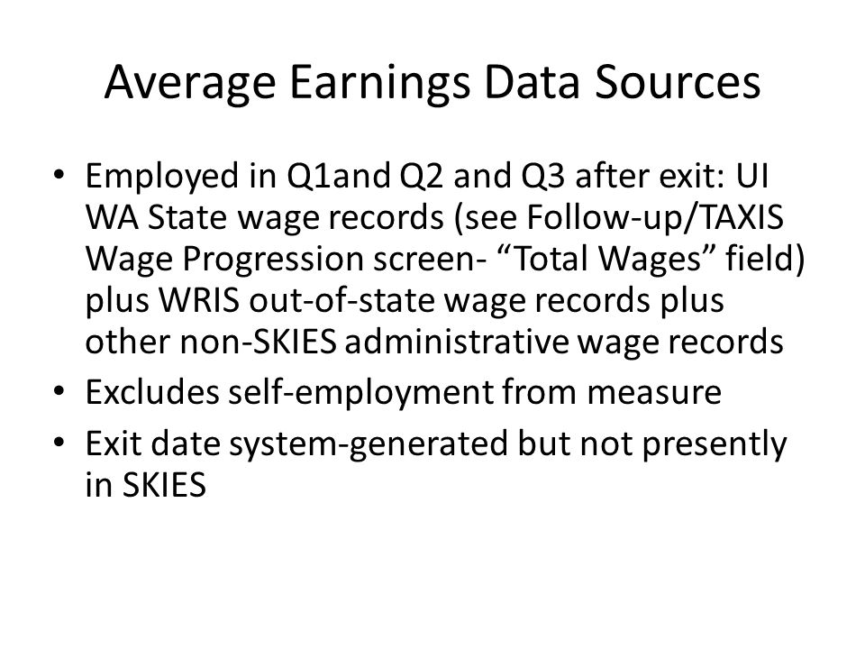 Average Earnings Data Sources Employed in Q1and Q2 and Q3 after exit: UI WA State wage records (see Follow-up/TAXIS Wage Progression screen- Total Wages field) plus WRIS out-of-state wage records plus other non-SKIES administrative wage records Excludes self-employment from measure Exit date system-generated but not presently in SKIES