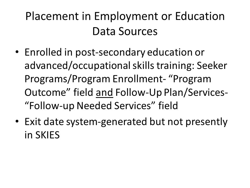 Placement in Employment or Education Data Sources Enrolled in post-secondary education or advanced/occupational skills training: Seeker Programs/Program Enrollment- Program Outcome field and Follow-Up Plan/Services- Follow-up Needed Services field Exit date system-generated but not presently in SKIES