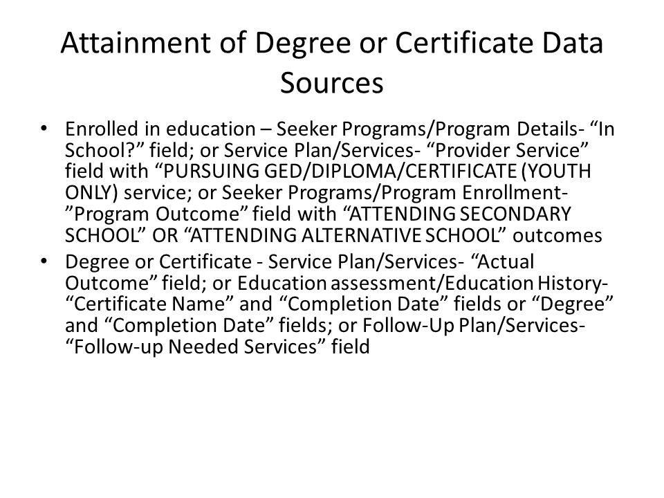 Attainment of Degree or Certificate Data Sources Enrolled in education – Seeker Programs/Program Details- In School field; or Service Plan/Services- Provider Service field with PURSUING GED/DIPLOMA/CERTIFICATE (YOUTH ONLY) service; or Seeker Programs/Program Enrollment- Program Outcome field with ATTENDING SECONDARY SCHOOL OR ATTENDING ALTERNATIVE SCHOOL outcomes Degree or Certificate - Service Plan/Services- Actual Outcome field; or Education assessment/Education History- Certificate Name and Completion Date fields or Degree and Completion Date fields; or Follow-Up Plan/Services- Follow-up Needed Services field