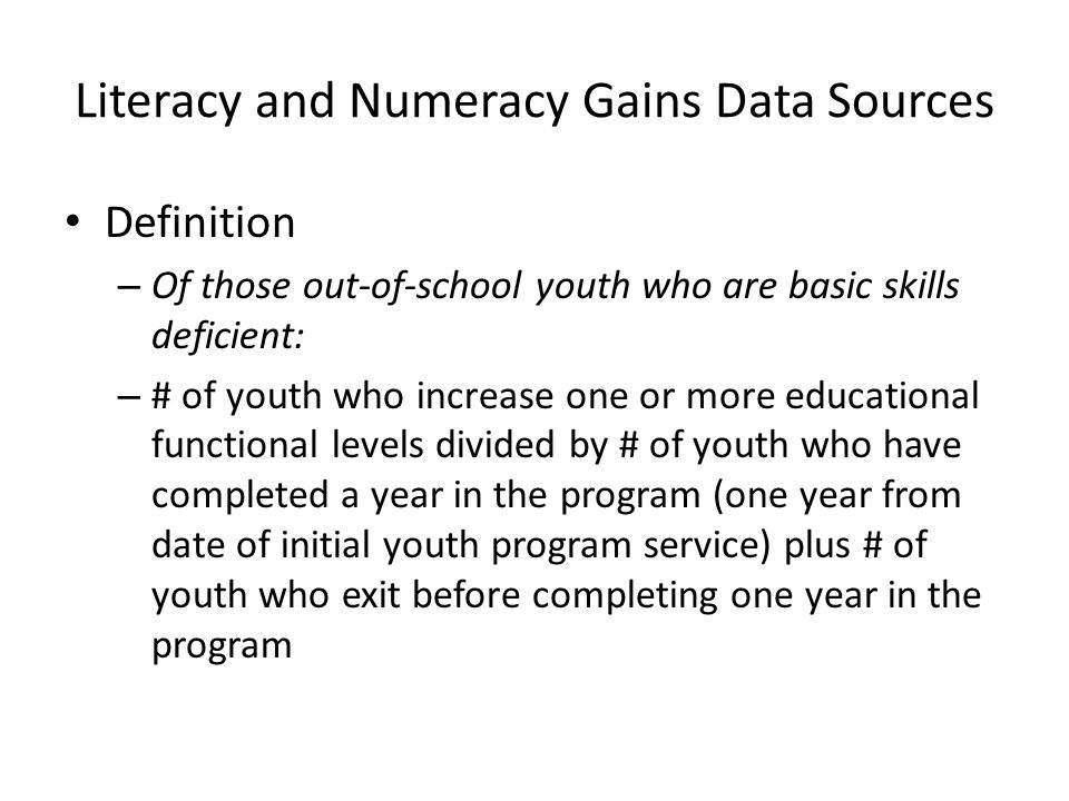 Literacy and Numeracy Gains Data Sources Definition – Of those out-of-school youth who are basic skills deficient: – # of youth who increase one or more educational functional levels divided by # of youth who have completed a year in the program (one year from date of initial youth program service) plus # of youth who exit before completing one year in the program