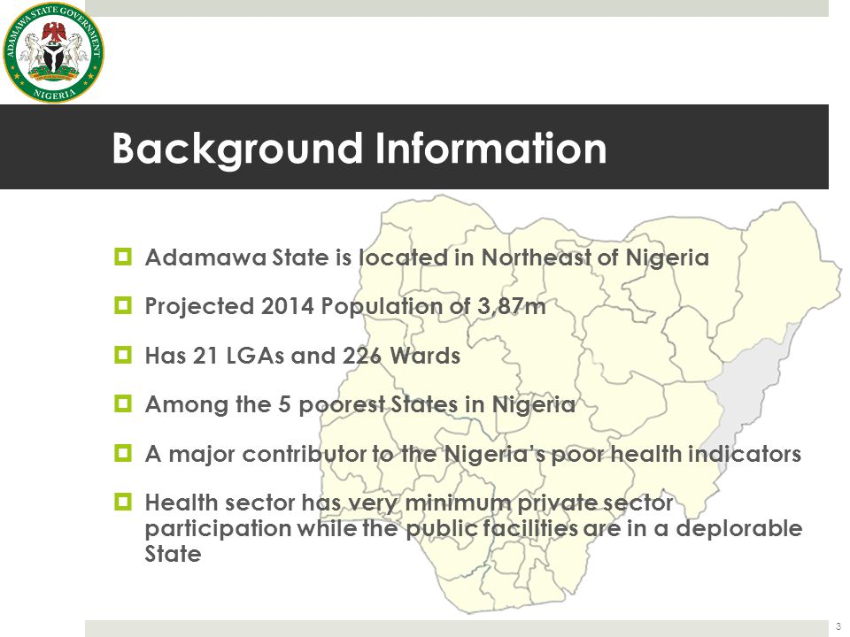 Background Information  Adamawa State is located in Northeast of Nigeria  Projected 2014 Population of 3,87m  Has 21 LGAs and 226 Wards  Among the