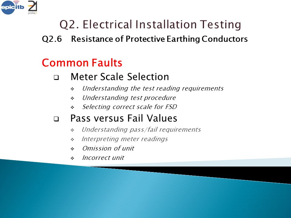 Q2.6Resistance of Protective Earthing Conductors Common Faults  Meter Scale Selection  Understanding the test reading requirements  Understanding t