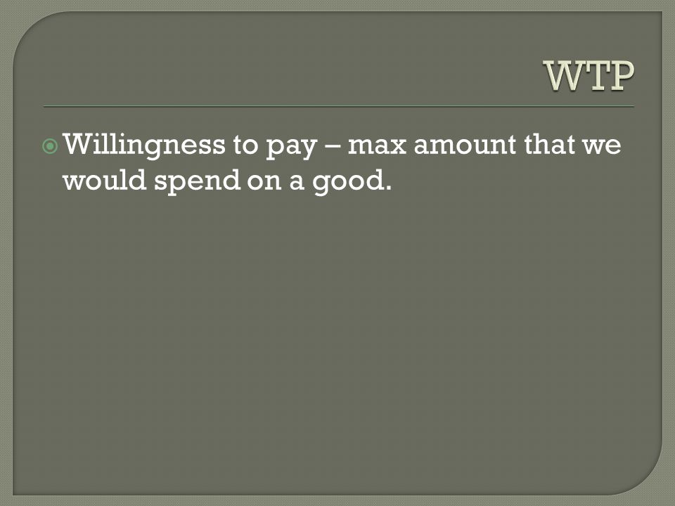  Willingness to pay – max amount that we would spend on a good.