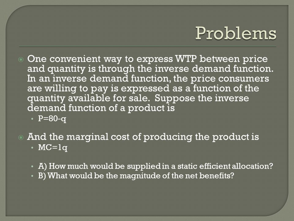  One convenient way to express WTP between price and quantity is through the inverse demand function. In an inverse demand function, the price consum