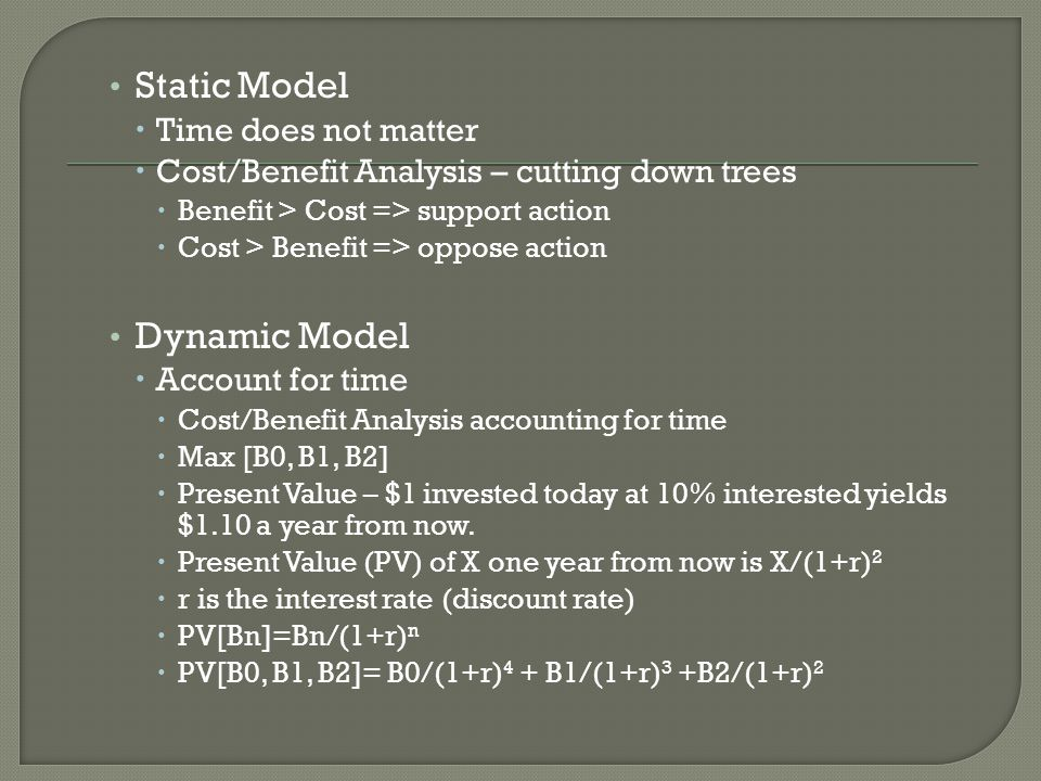 Static Model  Time does not matter  Cost/Benefit Analysis – cutting down trees  Benefit > Cost => support action  Cost > Benefit => oppose action