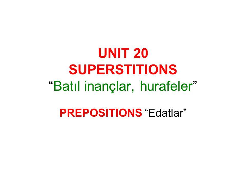 UNIT 20 SUPERSTITIONS Batıl inançlar, hurafeler PREPOSITIONS Edatlar