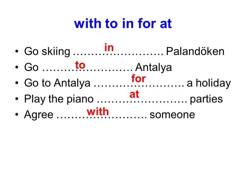 with to in for at Go skiing ……………………. Palandöken Go ……………………. Antalya Go to Antalya ……………………. a holiday Play the piano ……………………. parties Agree …………………