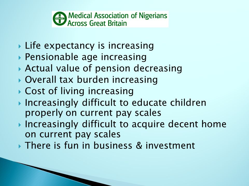  Life expectancy is increasing  Pensionable age increasing  Actual value of pension decreasing  Overall tax burden increasing  Cost of living inc