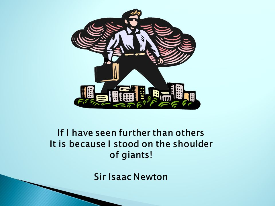 If I have seen further than others It is because I stood on the shoulder of giants! Sir Isaac Newton