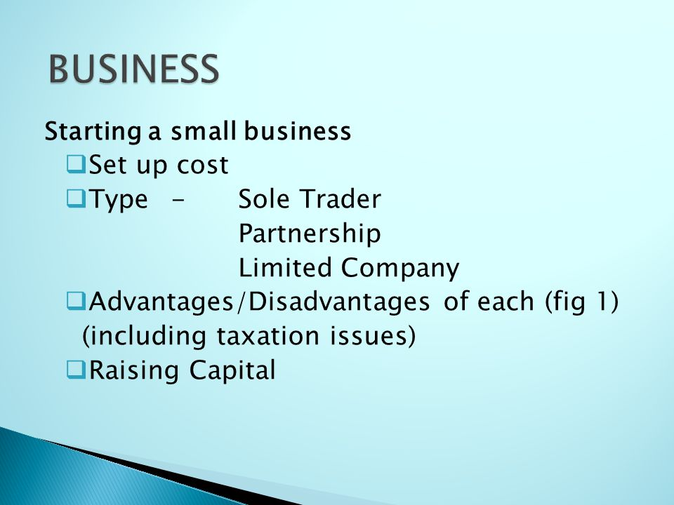 Starting a small business  Set up cost  Type-Sole Trader Partnership Limited Company  Advantages/Disadvantages of each (fig 1) (including taxation