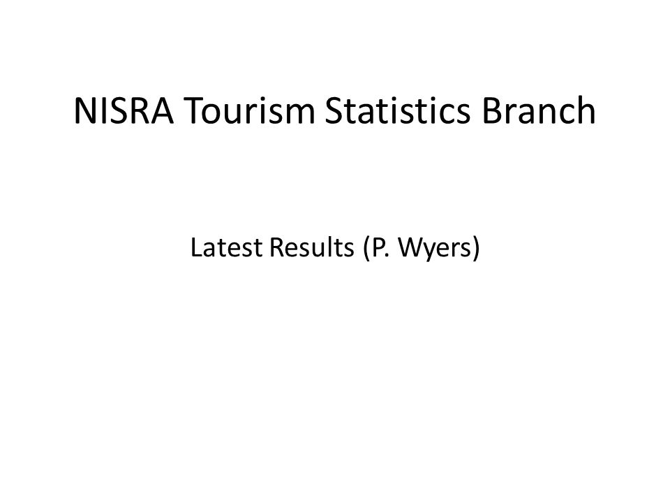 NISRA Tourism Statistics Branch Latest Results (P. Wyers)