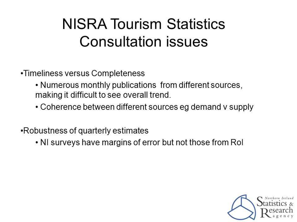 NISRA Tourism Statistics Consultation issues Timeliness versus Completeness Numerous monthly publications from different sources, making it difficult