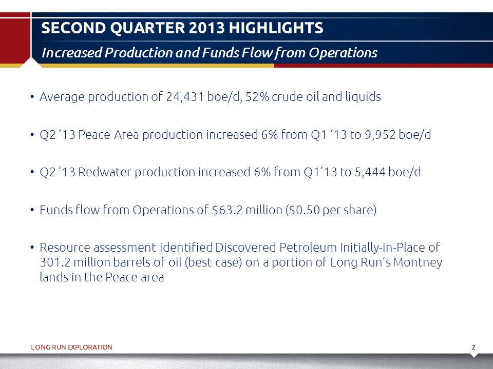 LONG RUN EXPLORATION SECOND QUARTER 2013 HIGHLIGHTS 2 Increased Production and Funds Flow from Operations Average production of 24,431 boe/d, 52% crud