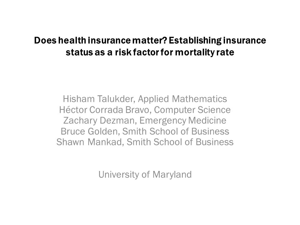 Does health insurance matter? Establishing insurance status as a risk factor for mortality rate Hisham Talukder, Applied Mathematics Héctor Corrada Br