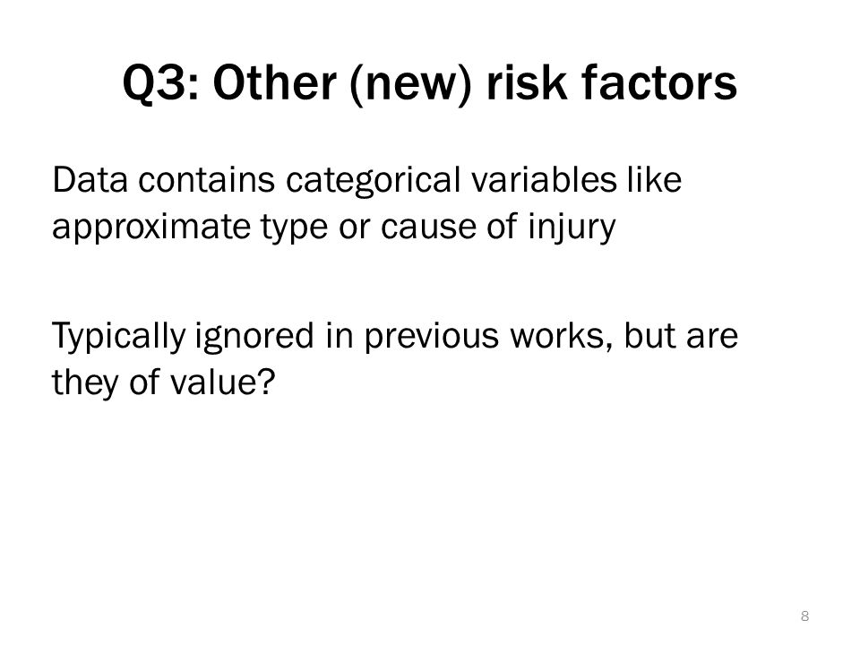 Q3: Other (new) risk factors Data contains categorical variables like approximate type or cause of injury Typically ignored in previous works, but are they of value.