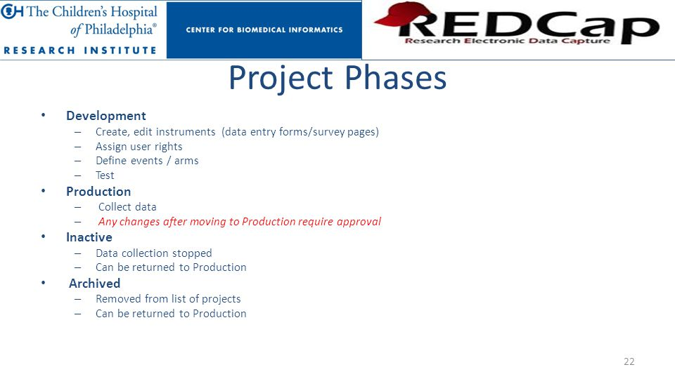 Project Phases Development – Create, edit instruments (data entry forms/survey pages) – Assign user rights – Define events / arms – Test Production –